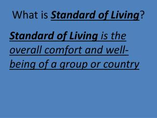 standard of living Standard of living 1 a grade or level of subsistence and comfort in everyday life enjoyed by a community, class, or individual: the well-educated generally have a high standard of living.