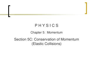 P H Y S I C S Chapter  5:  Momentum Section  5C : Conservation of Momentum (Elastic Collisions)