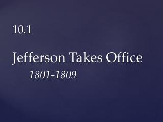 10.1 Jefferson Takes Office   1801-1809