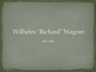 "Wilhelm ""Richard"" Wagner"