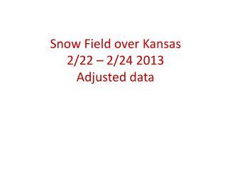 Snow Field over Kansas 2/22 – 2/24 2013 Adjusted data
