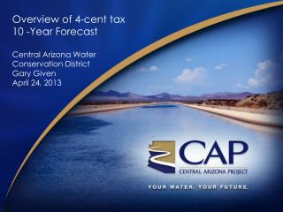 Overview of 4-cent tax 10 -Year Forecast Central Arizona Water Conservation District Gary Given