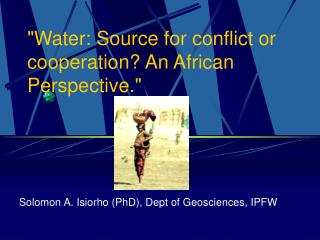 Water: Source for conflict or cooperation An African Perspective.
