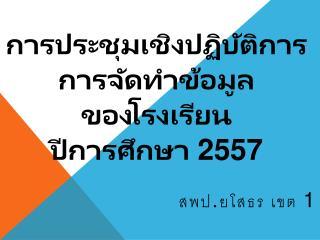 การประชุมเชิงปฏิบัติการ การจัดทำข้อมูล ของโรงเรียน ป ี การศึกษา  2557