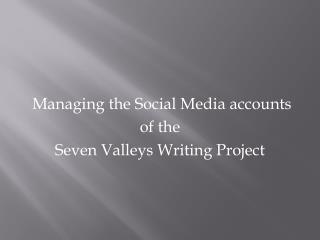 Managing the Social Media accounts  of the  Seven Valleys Writing Project