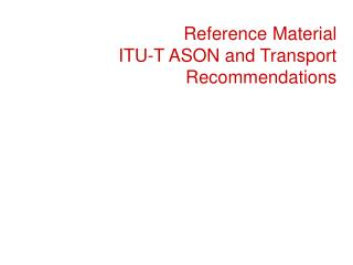 Reference Material  ITU-T ASON and Transport Recommendations