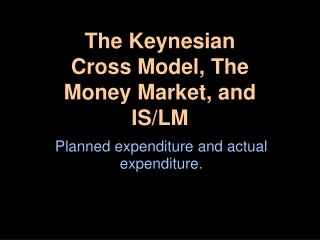 The Keynesian Cross Model, The Money Market, and IS/LM