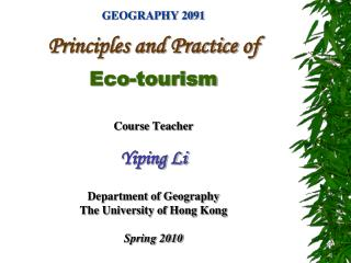 GEOGRAPHY 2091  Principles and Practice of   Eco-tourism  Course Teacher  Yiping Li  Department of Geography The Univers
