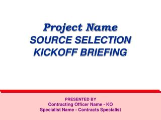Project Name SOURCE SELECTION  KICKOFF BRIEFING