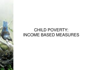 CHILD POVERTY:  INCOME BASED MEASURES