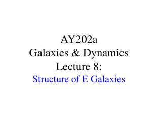 AY202a   Galaxies & Dynamics Lecture 8:  Structure of E Galaxies