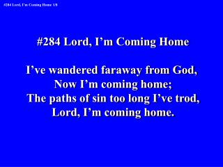 #284 Lord, I'm Coming Home I've wandered faraway from God,  Now I'm coming home;