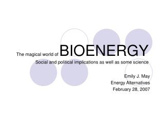 The magical world of BIOENERGY Social and political implications as well as some science