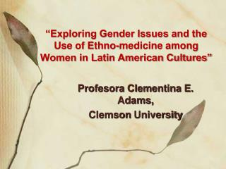 """Exploring Gender Issues and the Use of Ethno-medicine among Women in Latin American Cultures"""