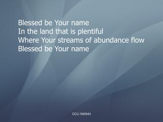 Blessed be Your name In the land that is plentiful Where Your streams of abundance flow
