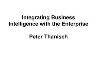 Integrating Business Intelligence with the Enterprise Peter Thanisch