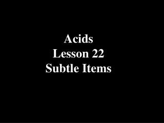 Acids Lesson 22 Subtle Items