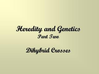 Heredity and Genetics Part Two Dihybrid Crosses
