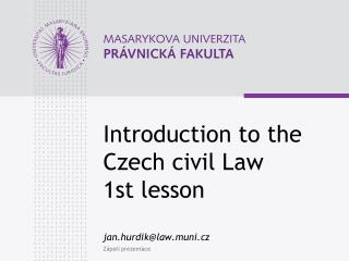 Introduction to the Czech civil Law 1st lesson jan.hurdik@law.muni.cz