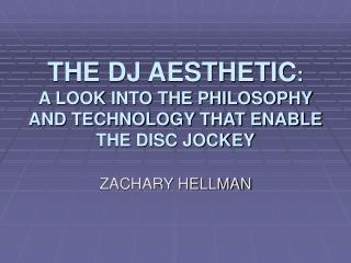 THE DJ AESTHETIC : A LOOK INTO THE PHILOSOPHY AND TECHNOLOGY THAT ENABLE THE DISC JOCKEY