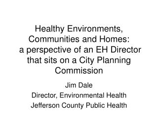 Jim Dale Director, Environmental Health Jefferson County Public Health