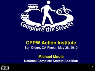 CPPW Action Institute San Diego, CA Place.  May 28, 2010 Michael Moule National Complete Streets Coalition