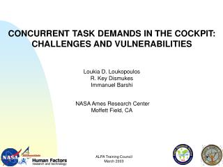 CONCURRENT TASK DEMANDS IN THE COCKPIT:  CHALLENGES AND VULNERABILITIES Loukia D. Loukopoulos R. Key Dismukes Immanuel B