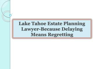 Lake Tahoe Estate Planning Lawyer-Because Delaying Means Reg