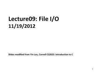 Lecture09: File I/O 11/19/2012 Slides modified from Yin Lou, Cornell CS2022: Introduction to C