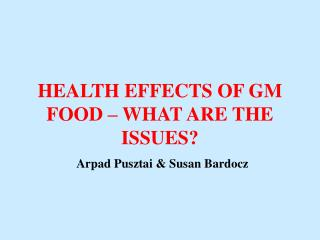 HEALTH EFFECTS OF GM FOOD – WHAT ARE THE ISSUES? Arpad Pusztai & Susan Bardocz