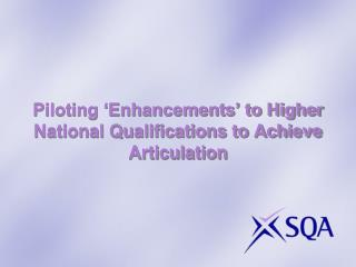 Piloting 'Enhancements' to Higher National Qualifications to Achieve Articulation