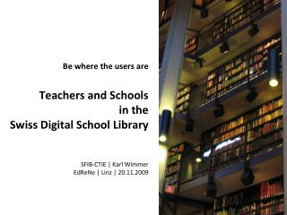 Be where the users are  Teachers and Schools in the  Swiss Digital School Library   SFIB-CTIE  Karl Wimmer   EdReNe  Lin