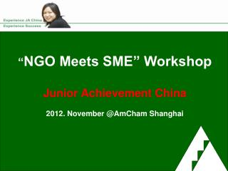 """ NGO Meets SME"" Workshop Junior Achievement China 2012. November @AmCham Shanghai"