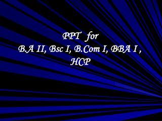 PPT   for  B.A II, Bsc I, B.Com I, BBA I , HCP
