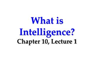 What is Intelligence? Chapter 10, Lecture 1