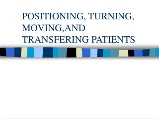 POSITIONING, TURNING, MOVING,AND TRANSFERING PATIENTS