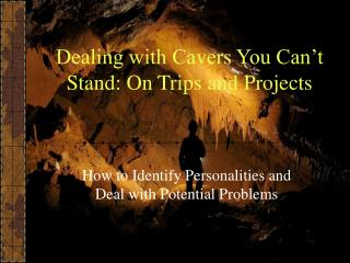 Dealing with Cavers You Can't Stand: On Trips and Projects