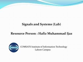 Signals and Systems (Lab) Resource Person : Hafiz Muhammad  Ijaz