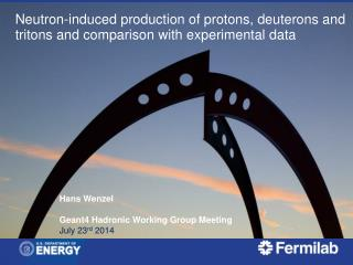 Hans  Wenzel Geant4  Hadronic  Working Group  Meeting July 23 rd  2014