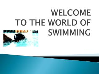 WELCOME  TO THE WORLD OF SWIMMING