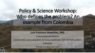 Policy & Science Workshop: Who defines the problem ? An example from Colombia