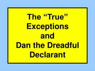 "The ""True"" Exceptions and Dan the Dreadful Declarant"