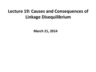 Lecture 19: Causes and Consequences of Linkage Disequilibrium