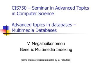 V. Megalooikonomou Generic Multimedia Indexing  (some slides are based on notes by C. Faloutsos)