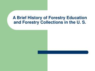 A Brief History of Forestry Education and Forestry Collections in the U. S.
