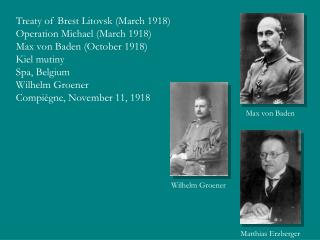 Treaty of Brest Litovsk (March 1918) Operation Michael (March 1918) Max von Baden (October 1918) Kiel mutiny  Spa, Belgi