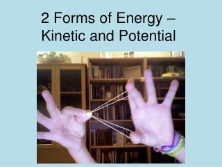 2 Forms of Energy –Kinetic and Potential