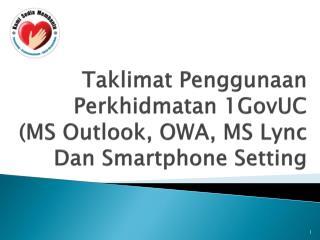 Taklimat Penggunaan  Perkhidmatan 1GovUC  (MS Outlook, OWA, MS Lync Dan Smartphone Setting