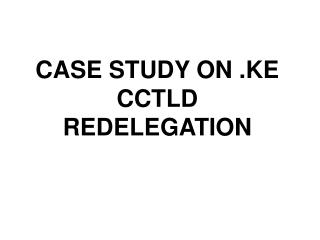 CASE STUDY ON .KE CCTLD REDELEGATION