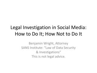 Legal Investigation in Social Media: How to Do It; How Not to Do It